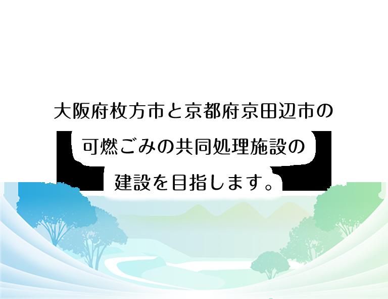 大阪府枚方市と京都府京田辺市の可燃ごみの共同処理施設の建設を目指します